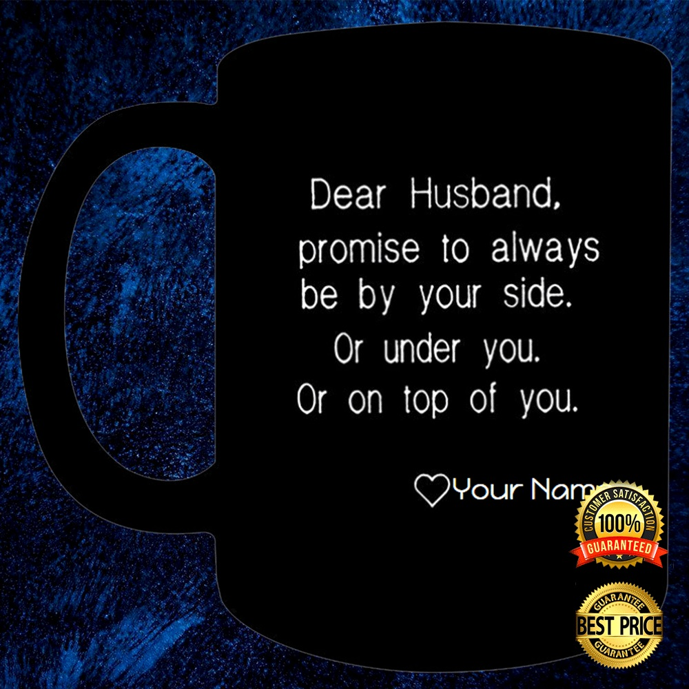 [New] Personalized Dear Husband Promise To Always Be Your Side Or Under You Or On Top Of You Mug