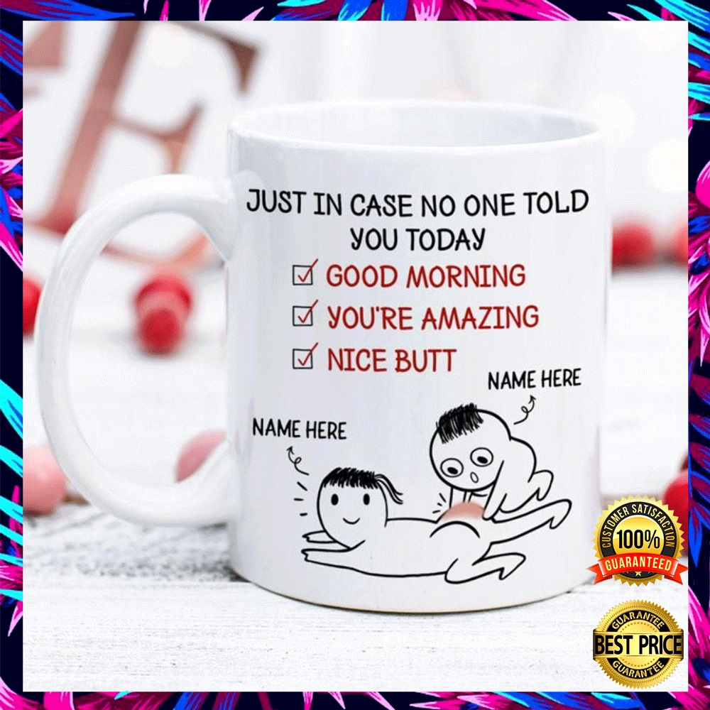 PERSONALIZED JUST IN CASE NOBODY TOLD YOU TODAY GOOD MORNING YOU'RE AMAZING NICE BUTT MUG 4