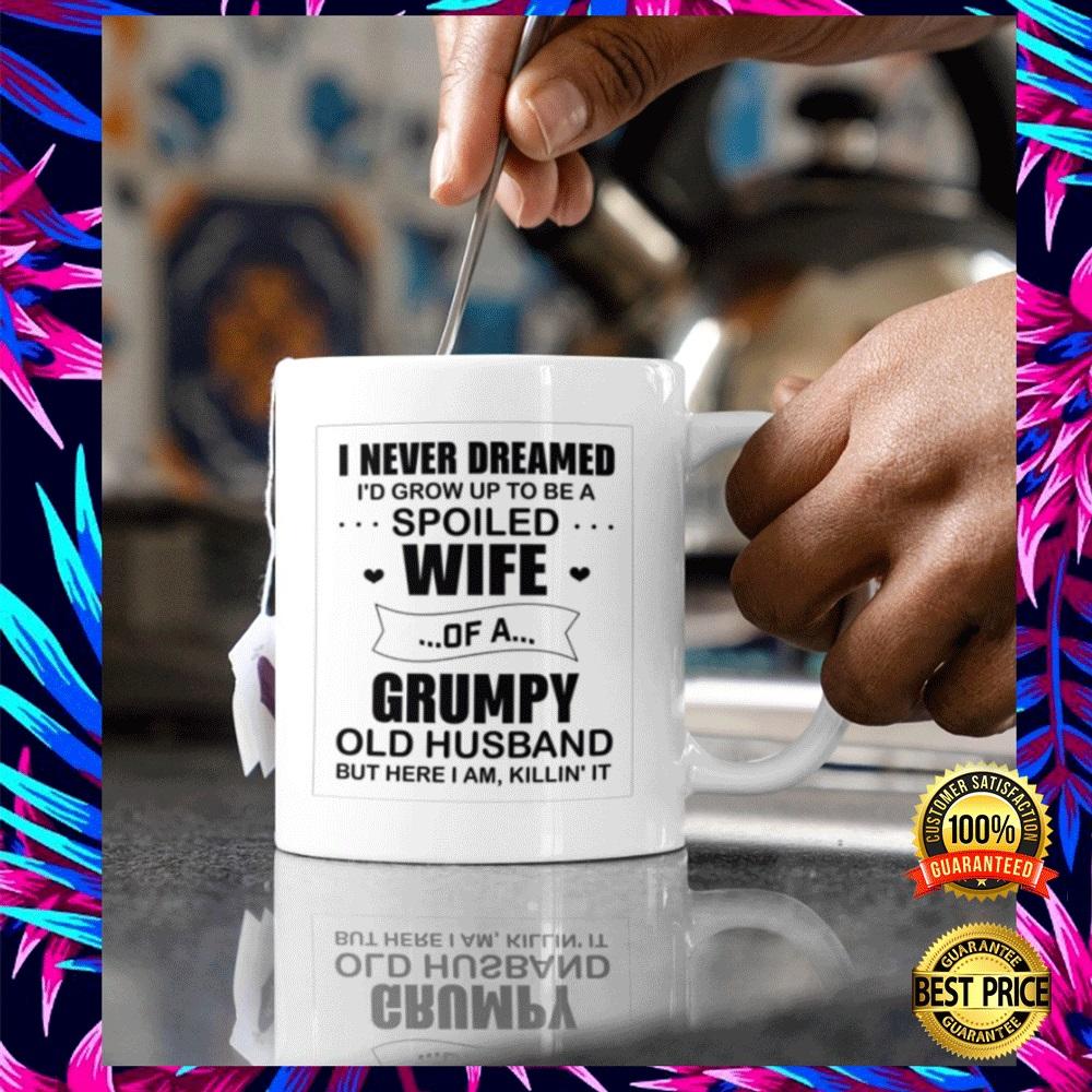 I NEVER DREAMED I'D GROW UP TO BE A SPOILED WIFE OF A GRUMPY OLD HUSBAND BUT HERE I AM KILLIN IT MUG 4
