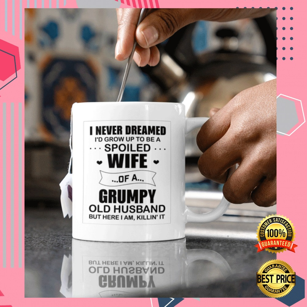I NEVER DREAMED I'D GROW UP TO BE A SPOILED WIFE OF A GRUMPY OLD HUSBAND BUT HERE I AM KILLIN IT MUG 5