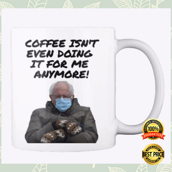 COFFEE ISN'T EVEN DOING IT FOR ME ANYMORE MUG 6