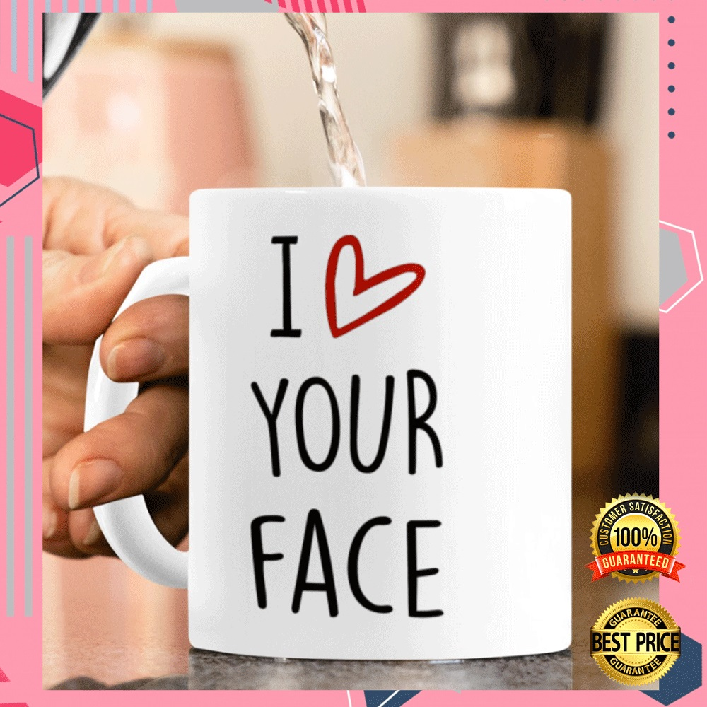 I LOVE YOUR FACE IT LOOKS BEST BETWEEN MY LEGS MUG 7