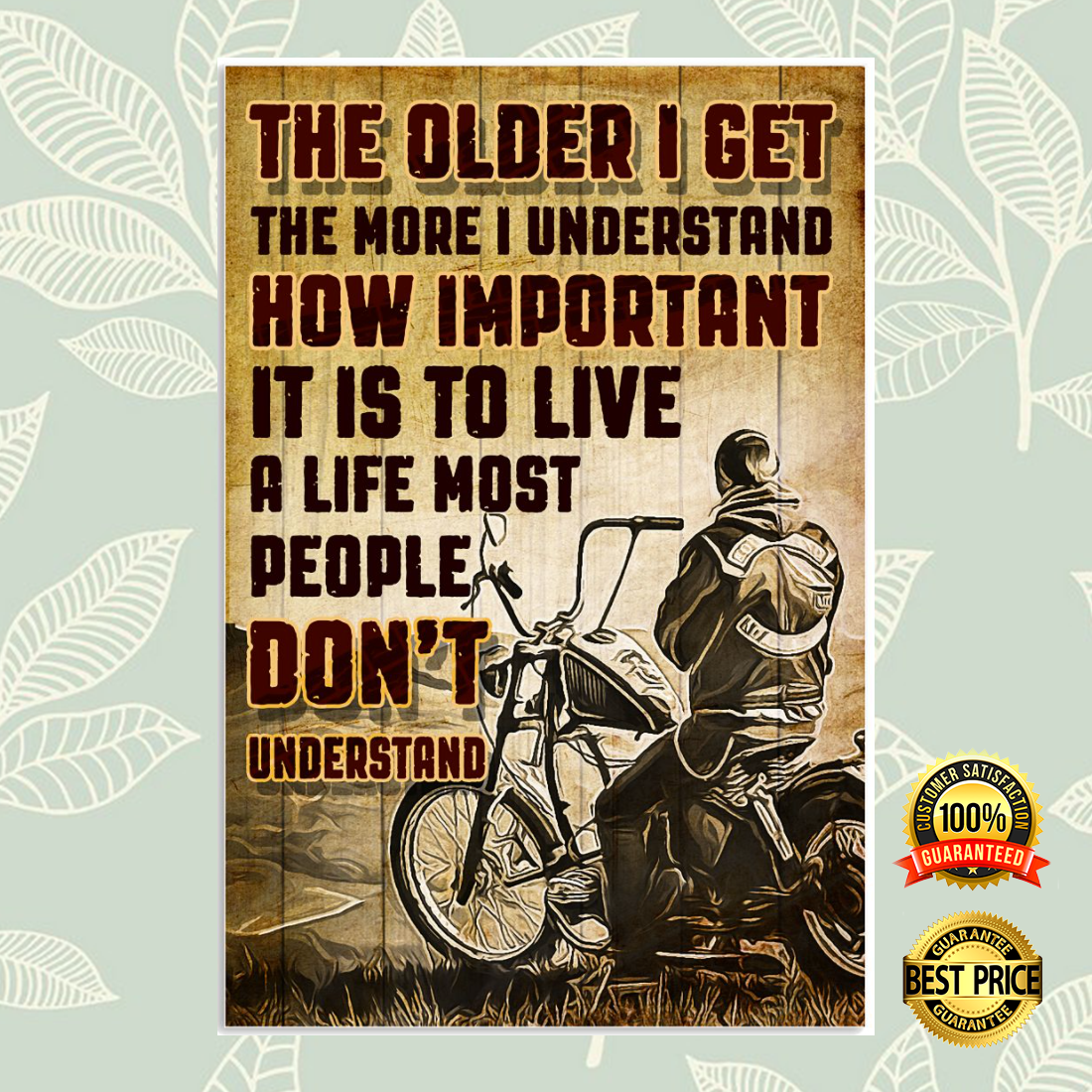 MOTORCYCLE THE OLDER I GET THE MORE I UNDERSTAND HOW IMPORTANT IT IS TO LIVE A LIFE MOST PEOPLE DON'T UNDERSTAND POSTER 5