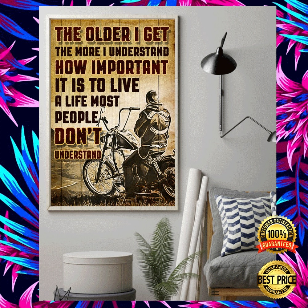 MOTORCYCLE THE OLDER I GET THE MORE I UNDERSTAND HOW IMPORTANT IT IS TO LIVE A LIFE MOST PEOPLE DON'T UNDERSTAND POSTER 4