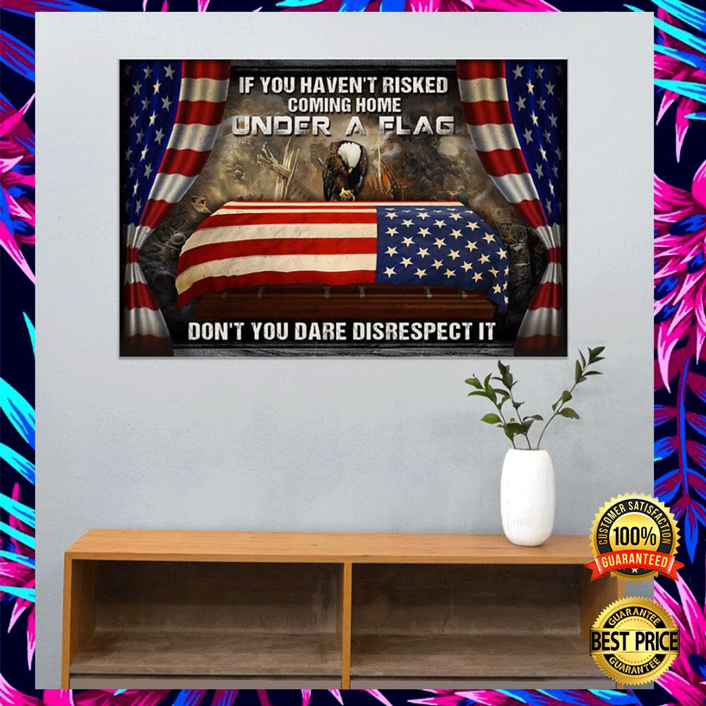 IF YOU HAVEN'T RISKED COMING HOME UNDER A FLAG DON'T YOU DARE DISRESPECT IT POSTER 5