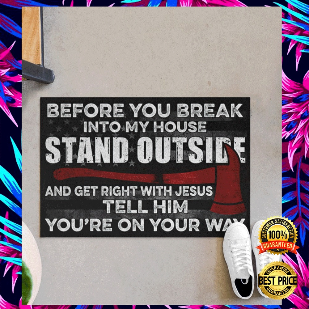 FIREFIGHTER BEFORE YOU BREAK INTO MY HOUSE STAND OUTSIDE AND GET RIGHT WITH JESUS TELL HIM YOU'RE ON YOUR WAY DOORMAT 6
