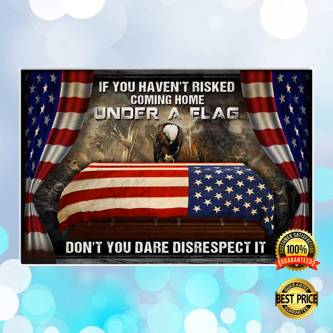 IF YOU HAVEN'T RISKED COMING HOME UNDER A FLAG DON'T YOU DARE DISRESPECT IT POSTER 6