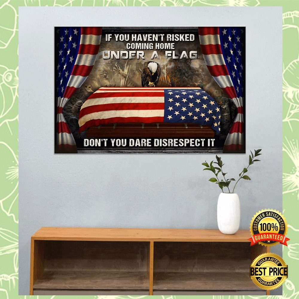 IF YOU HAVEN'T RISKED COMING HOME UNDER A FLAG DON'T YOU DARE DISRESPECT IT POSTER 7