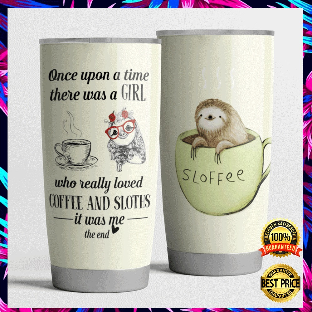 ONCE UPON A TIME THERE WAS A GIRL WHO REALLY LOVED COFFEE AND SLOTHS IT WAS ME THE END TUMBLER 7